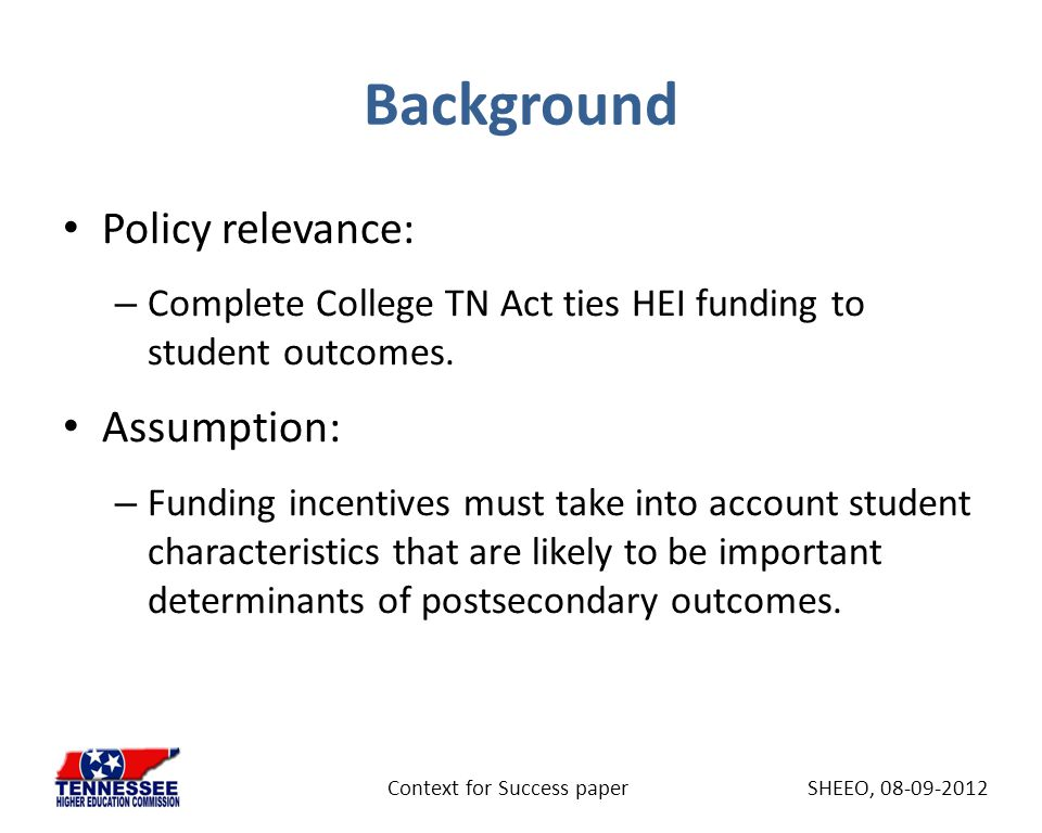 Background Policy relevance: – Complete College TN Act ties HEI funding to student outcomes. Assumption: – Funding incentives must take into account s