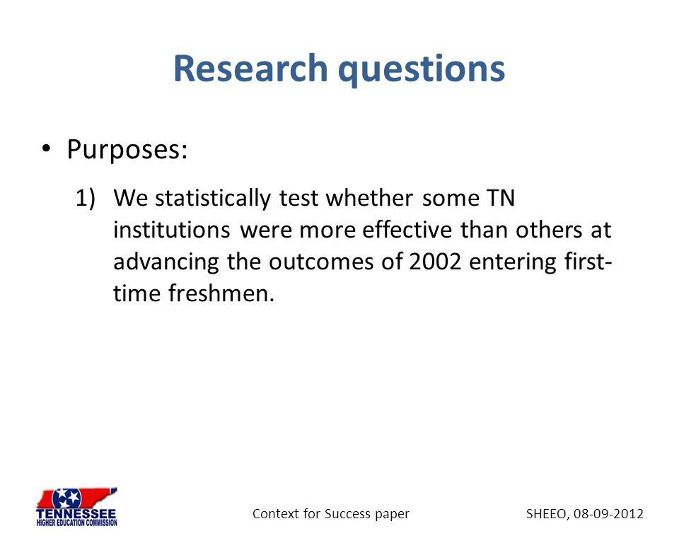 Research questions Purposes: 1)We statistically test whether some TN institutions were more effective than others at advancing the outcomes of 2002 entering first- time freshmen.