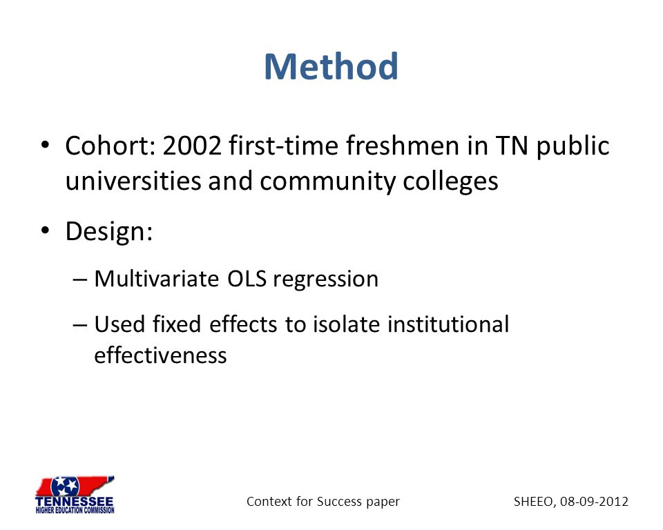 Method Cohort: 2002 first-time freshmen in TN public universities and community colleges Design: – Multivariate OLS regression – Used fixed effects to isolate institutional effectiveness SHEEO, 08-09-2012Context for Success paper