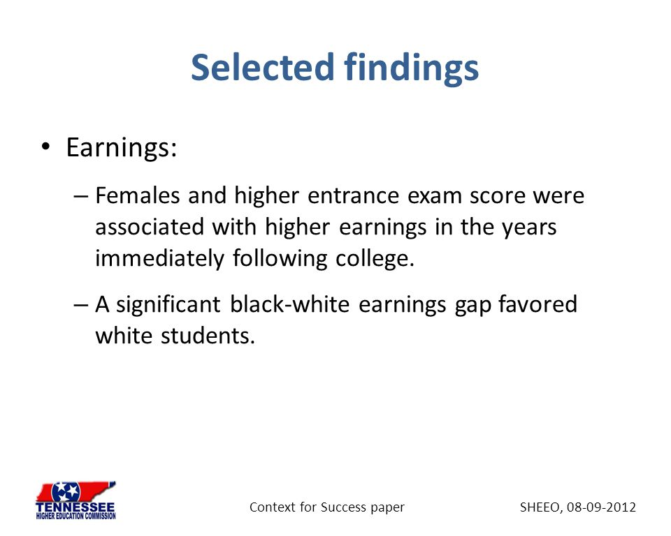 Selected findings Earnings: – Females and higher entrance exam score were associated with higher earnings in the years immediately following college.