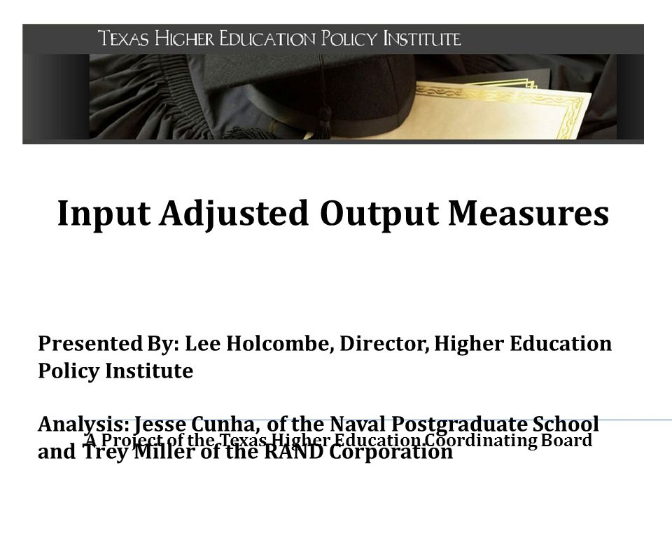 A Project of the Texas Higher Education Coordinating Board Input Adjusted Output Measures Presented By: Lee Holcombe, Director, Higher Education Polic