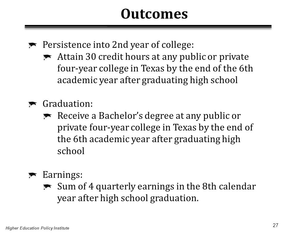 27 Outcomes  Persistence into 2nd year of college:  Attain 30 credit hours at any public or private four-year college in Texas by the end of the 6th