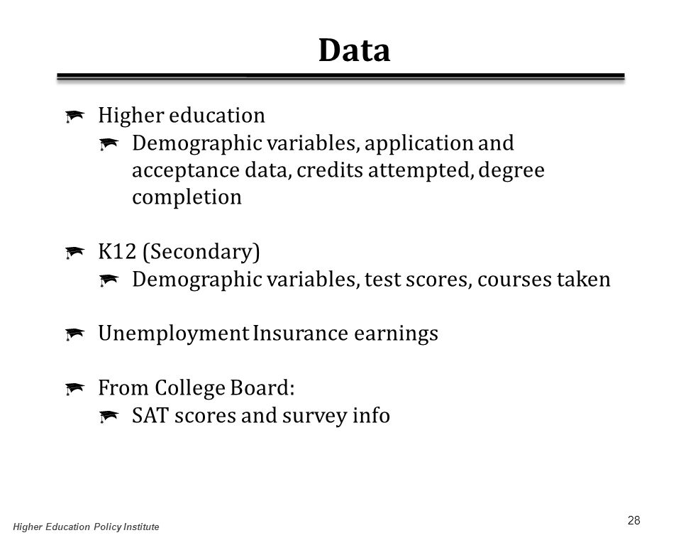 28 Data  Higher education  Demographic variables, application and acceptance data, credits attempted, degree completion  K12 (Secondary)  Demographic variables, test scores, courses taken  Unemployment Insurance earnings  From College Board:  SAT scores and survey info Higher Education Policy Institute