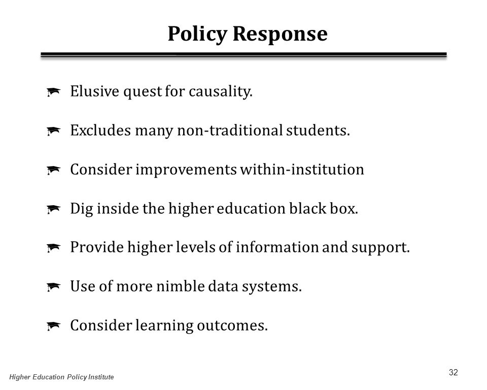 32 Policy Response  Elusive quest for causality.  Excludes many non-traditional students.