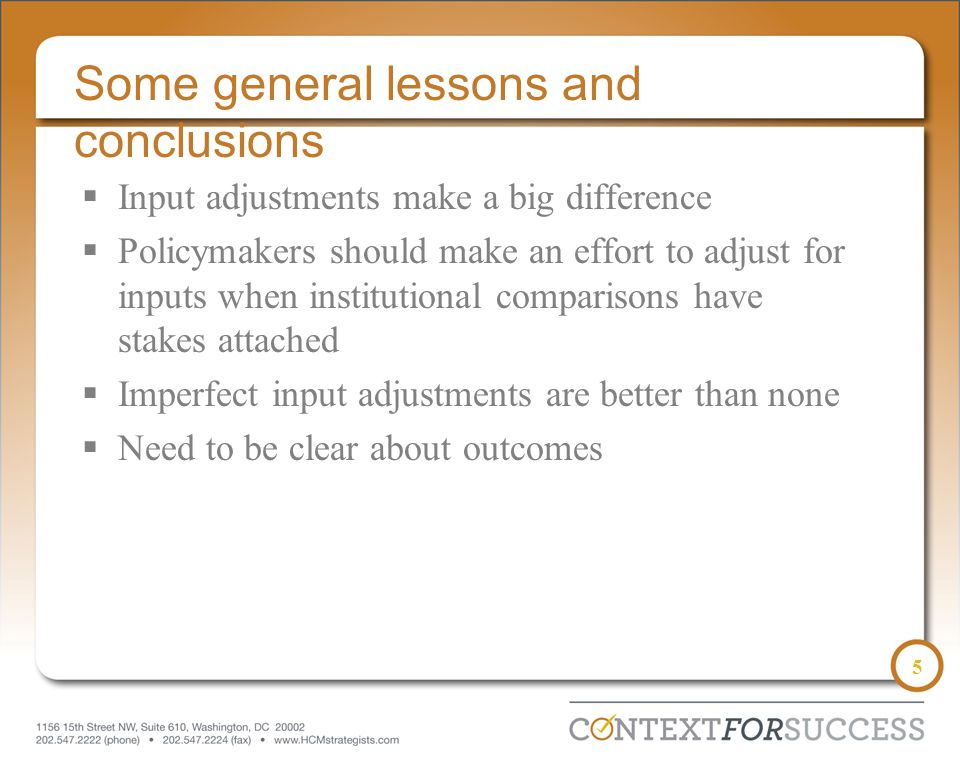 5 Some general lessons and conclusions  Input adjustments make a big difference  Policymakers should make an effort to adjust for inputs when institutional comparisons have stakes attached  Imperfect input adjustments are better than none  Need to be clear about outcomes