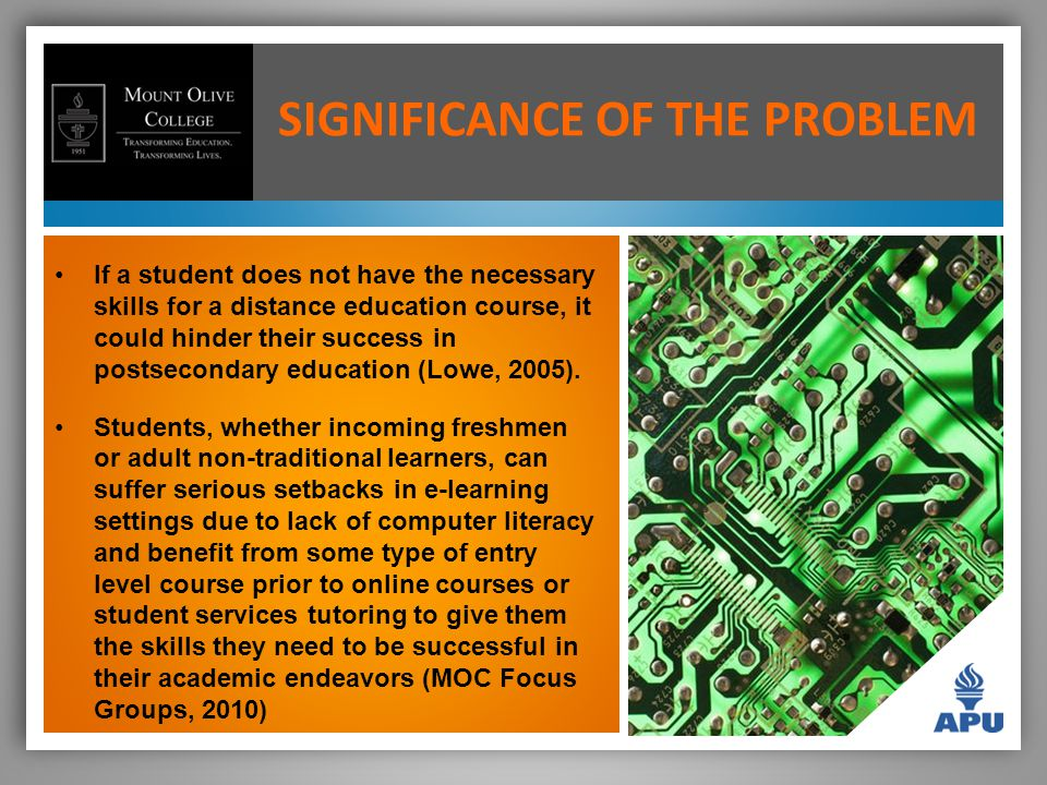 SIGNIFICANCE OF THE PROBLEM If a student does not have the necessary skills for a distance education course, it could hinder their success in postsecondary education (Lowe, 2005).