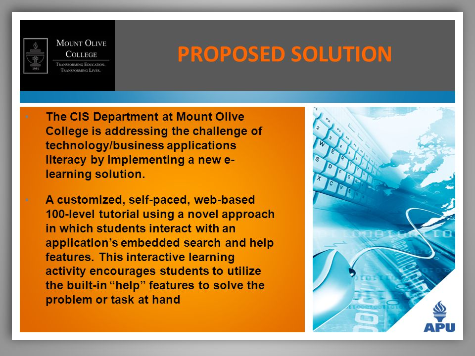 PROPOSED SOLUTION The CIS Department at Mount Olive College is addressing the challenge of technology/business applications literacy by implementing a new e- learning solution.