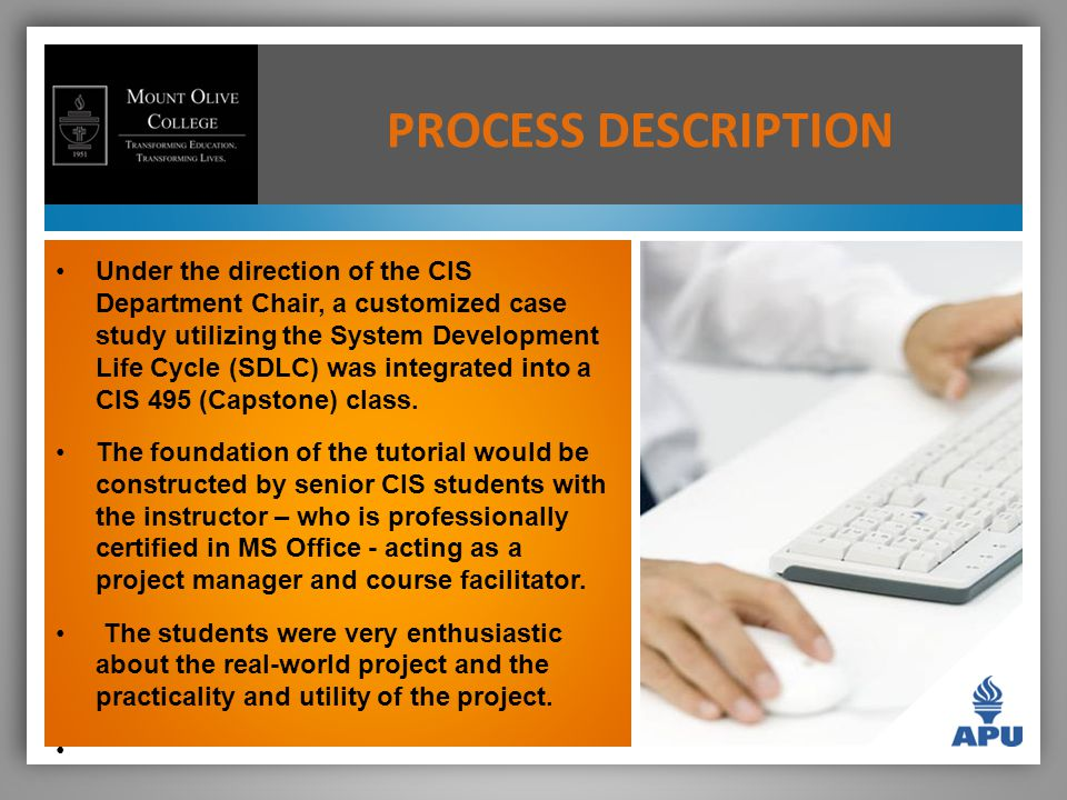 PROCESS DESCRIPTION Under the direction of the CIS Department Chair, a customized case study utilizing the System Development Life Cycle (SDLC) was integrated into a CIS 495 (Capstone) class.