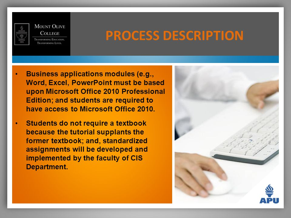 PROCESS DESCRIPTION Business applications modules (e.g., Word, Excel, PowerPoint must be based upon Microsoft Office 2010 Professional Edition; and students are required to have access to Microsoft Office 2010.