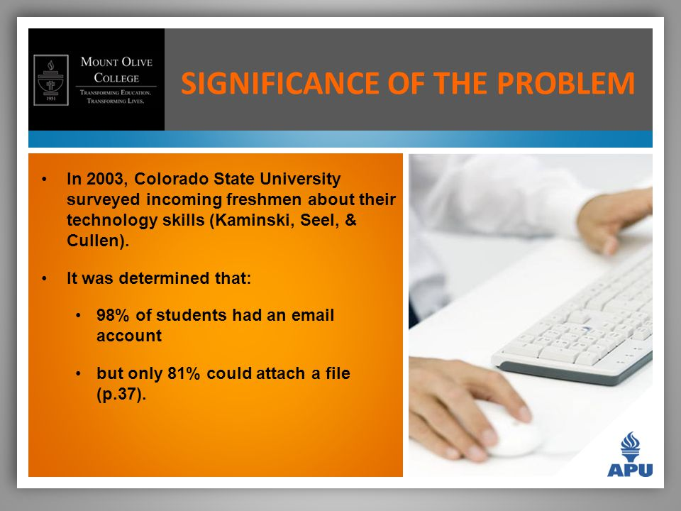 SIGNIFICANCE OF THE PROBLEM In 2003, Colorado State University surveyed incoming freshmen about their technology skills (Kaminski, Seel, & Cullen).