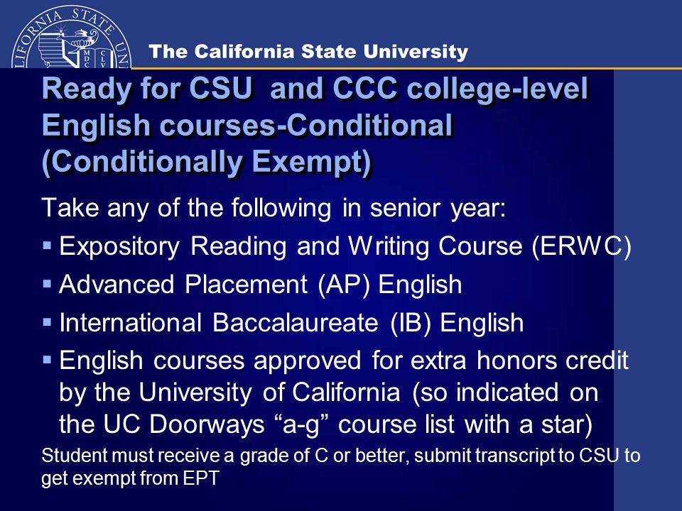 Ready for CSU and CCC college-level English courses-Conditional (Conditionally Exempt) Take any of the following in senior year:  Expository Reading and Writing Course (ERWC)  Advanced Placement (AP) English  International Baccalaureate (IB) English  English courses approved for extra honors credit by the University of California (so indicated on the UC Doorways a-g course list with a star) Student must receive a grade of C or better, submit transcript to CSU to get exempt from EPT