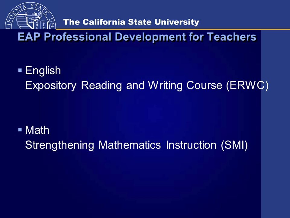 EAP Professional Development for Teachers  English Expository Reading and Writing Course (ERWC)  Math Strengthening Mathematics Instruction (SMI)