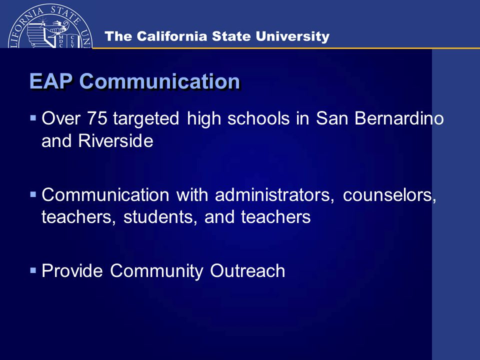 EAP Communication  Over 75 targeted high schools in San Bernardino and Riverside  Communication with administrators, counselors, teachers, students, and teachers  Provide Community Outreach
