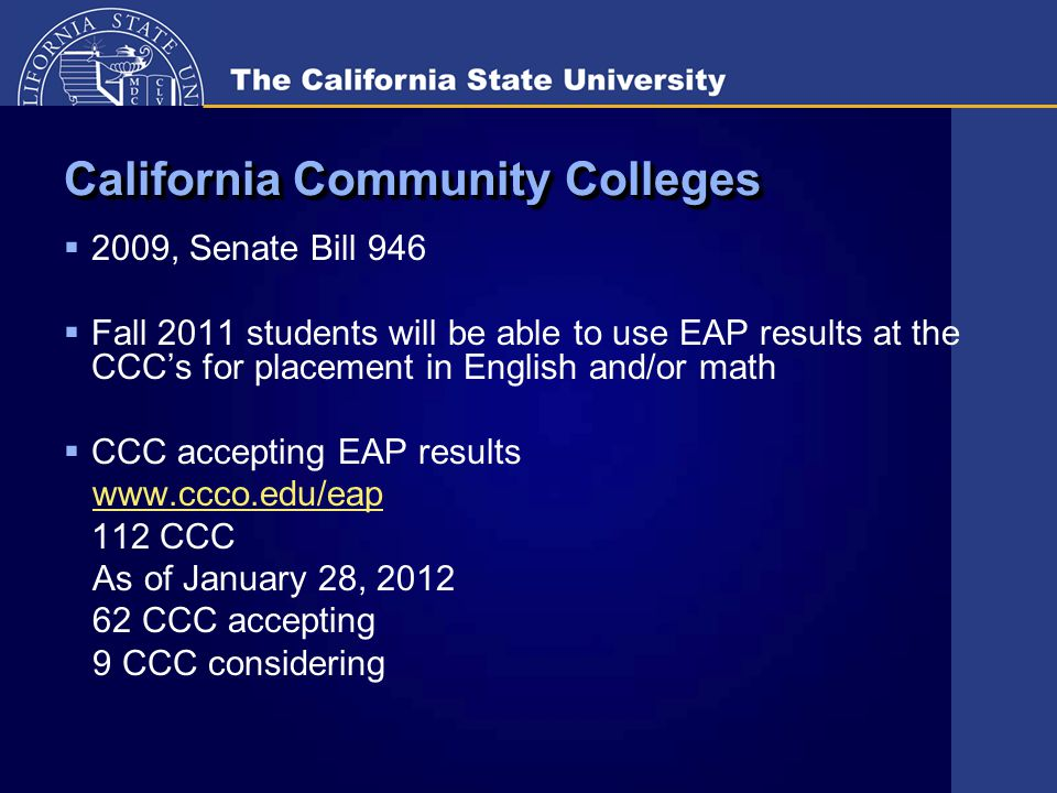 California Community Colleges  2009, Senate Bill 946  Fall 2011 students will be able to use EAP results at the CCC's for placement in English and/or math  CCC accepting EAP results www.ccco.edu/eap 112 CCC As of January 28, 2012 62 CCC accepting 9 CCC considering