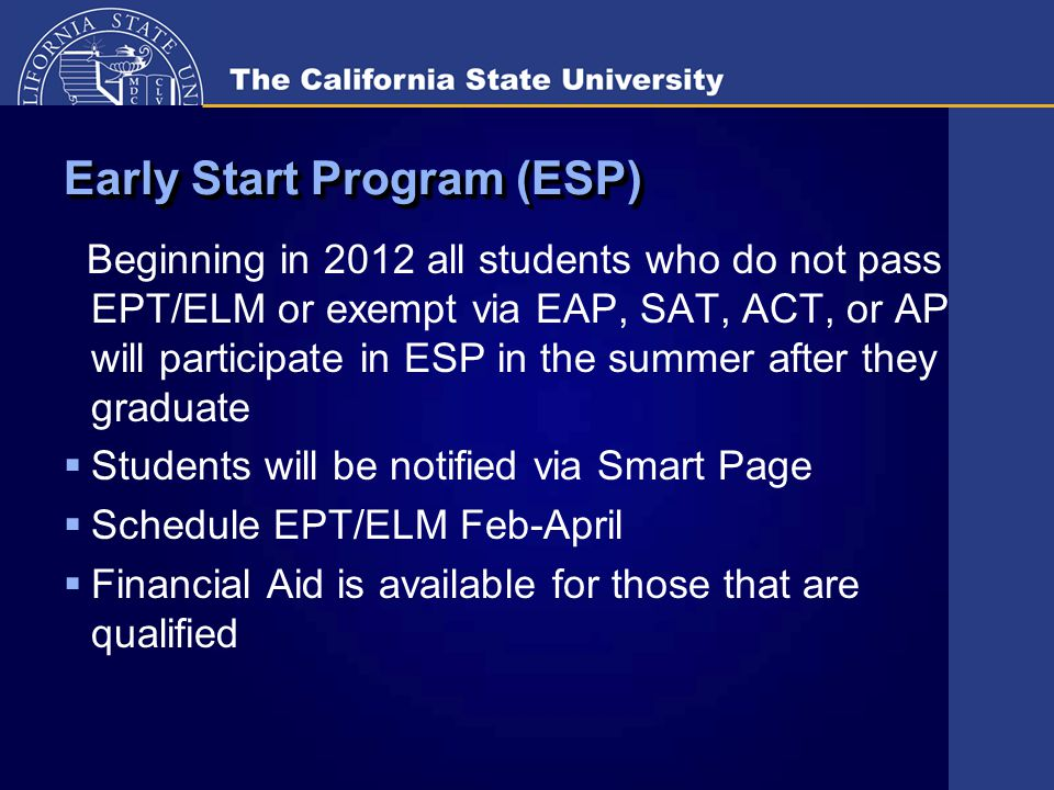 Early Start Program (ESP) Beginning in 2012 all students who do not pass EPT/ELM or exempt via EAP, SAT, ACT, or AP will participate in ESP in the summer after they graduate  Students will be notified via Smart Page  Schedule EPT/ELM Feb-April  Financial Aid is available for those that are qualified