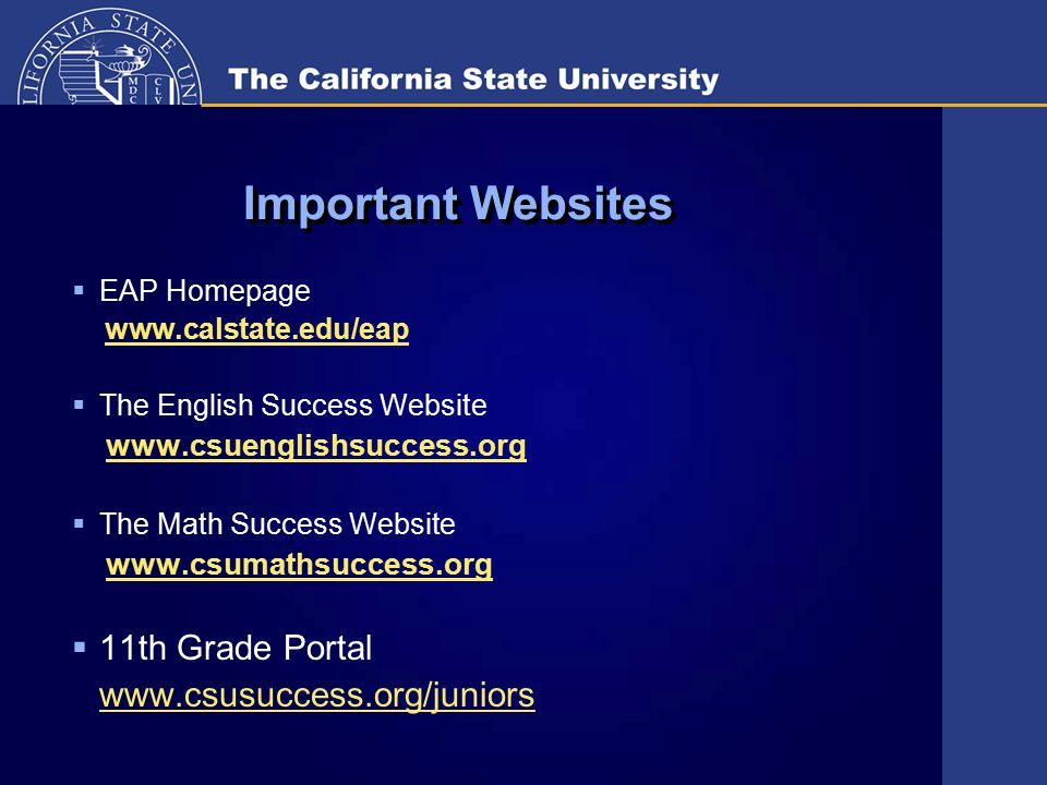 Important Websites  EAP Homepage www.calstate.edu/eap  The English Success Website www.csuenglishsuccess.org  The Math Success Website www.csumathsuccess.org  11th Grade Portal www.csusuccess.org/juniors