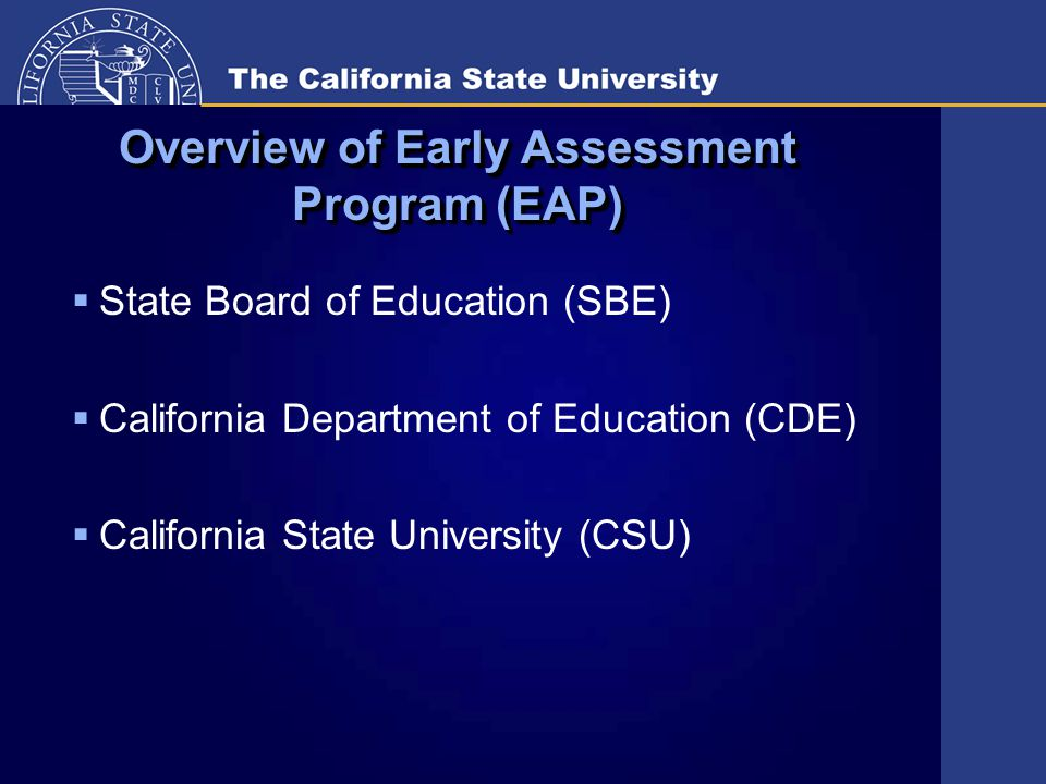 Goal of Early Assessment Program (EAP)  To have California high school graduates enter CSU and CCC fully prepared to begin college-level English and math and to reduce the remediation rates