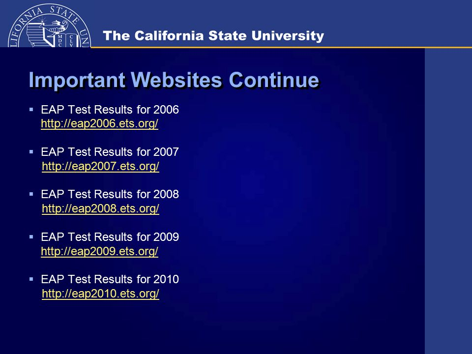 Important Websites Continue  EAP Test Results for 2006 http://eap2006.ets.org/  EAP Test Results for 2007 http://eap2007.ets.org/  EAP Test Results for 2008 http://eap2008.ets.org/  EAP Test Results for 2009 http://eap2009.ets.org/  EAP Test Results for 2010 http://eap2010.ets.org/