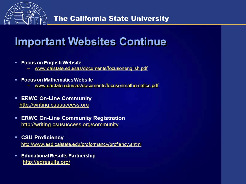 Important Websites Continue  Focus on English Website –www.calstate.edu/sas/documents/focusonenglish.pdfwww.calstate.edu/sas/documents/focusonenglish.pdf  Focus on Mathematics Website –www.castate.edu/sas/documents/focusonmathematics.pdfwww.castate.edu/sas/documents/focusonmathematics.pdf  ERWC On-Line Community http://writing.csusuccess.org  ERWC On-Line Community Registration http://writing.csusuccess.org/community  CSU Proficiency http://www.asd.calstate.edu/proformancy/profiency.shtml  Educational Results Partnership http://edresults.org/