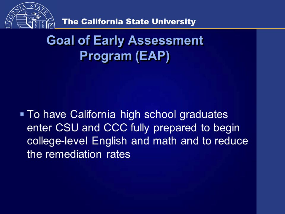 Main Components of Early Assessment Program (EAP)  11 th grade testing in conjunction with STAR testing  Supplemental high school preparation in 12 th grade  Teacher professional development  Outreach with students, parents, school personnel, and community  California Community College  Early Start Program (ESP)