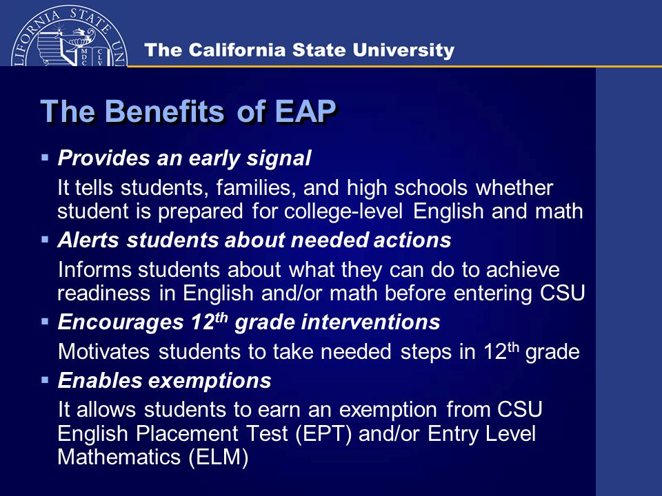 The Benefits of EAP  Provides an early signal It tells students, families, and high schools whether student is prepared for college-level English and math  Alerts students about needed actions Informs students about what they can do to achieve readiness in English and/or math before entering CSU  Encourages 12 th grade interventions Motivates students to take needed steps in 12 th grade  Enables exemptions It allows students to earn an exemption from CSU English Placement Test (EPT) and/or Entry Level Mathematics (ELM)