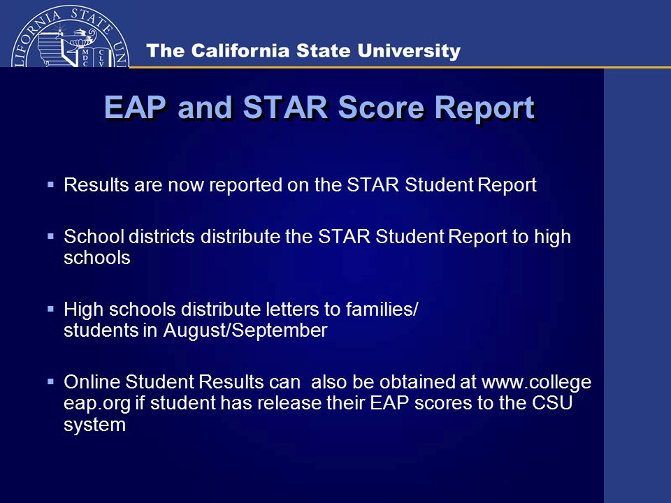 EAP and STAR Score Report  Results are now reported on the STAR Student Report  School districts distribute the STAR Student Report to high schools  High schools distribute letters to families/ students in August/September  Online Student Results can also be obtained at www.college eap.org if student has release their EAP scores to the CSU system