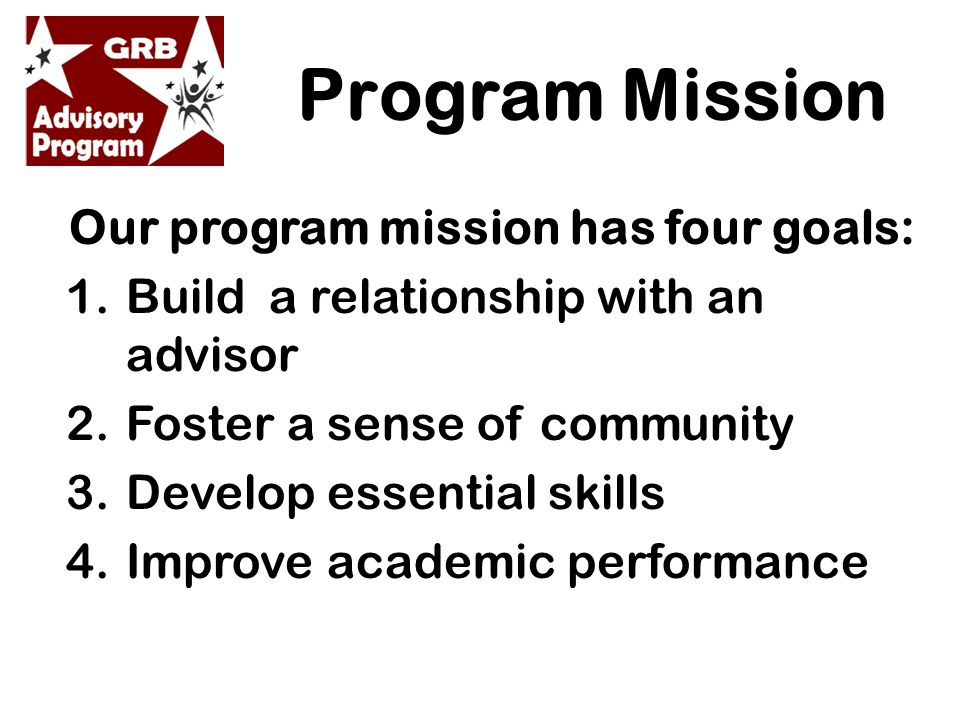 Program Mission Our program mission has four goals: 1.Build a relationship with an advisor 2.Foster a sense of community 3.Develop essential skills 4.Improve academic performance
