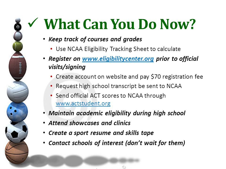Keep track of courses and grades Use NCAA Eligibility Tracking Sheet to calculate Register on www.eligibilitycenter.org prior to official visits/signingwww.eligibilitycenter.org Create account on website and pay $70 registration fee Request high school transcript be sent to NCAA Send official ACT scores to NCAA through www.actstudent.org www.actstudent.org Maintain academic eligibility during high school Attend showcases and clinics Create a sport resume and skills tape Contact schools of interest (don't wait for them) What Can You Do Now
