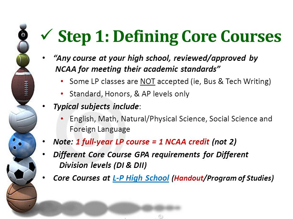 Step 1: Defining Core Courses Any course at your high school, reviewed/approved by NCAA for meeting their academic standards Some LP classes are NOT accepted (ie, Bus & Tech Writing) Standard, Honors, & AP levels only Typical subjects include: English, Math, Natural/Physical Science, Social Science and Foreign Language Note: 1 full-year LP course = 1 NCAA credit (not 2) Different Core Course GPA requirements for Different Division levels (DI & DII) Core Courses at L-P High School (Handout/Program of Studies)L-P High School