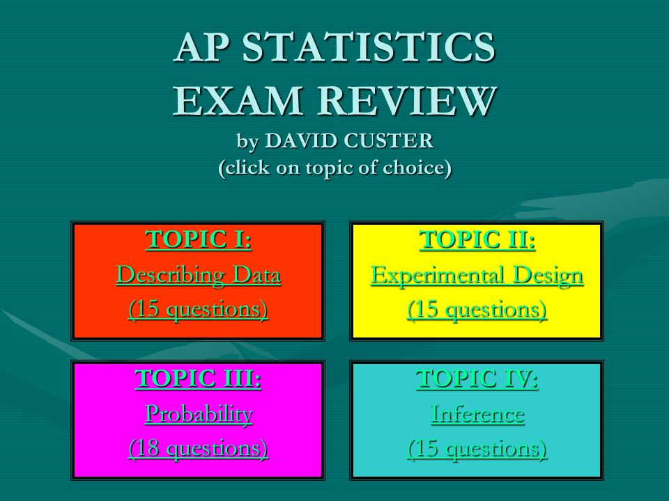 AP STATISTICS EXAM REVIEW by DAVID CUSTER (click on topic of choice) TOPIC I: TOPIC I: Describing Data Describing Data (15 questions) (15 questions) T