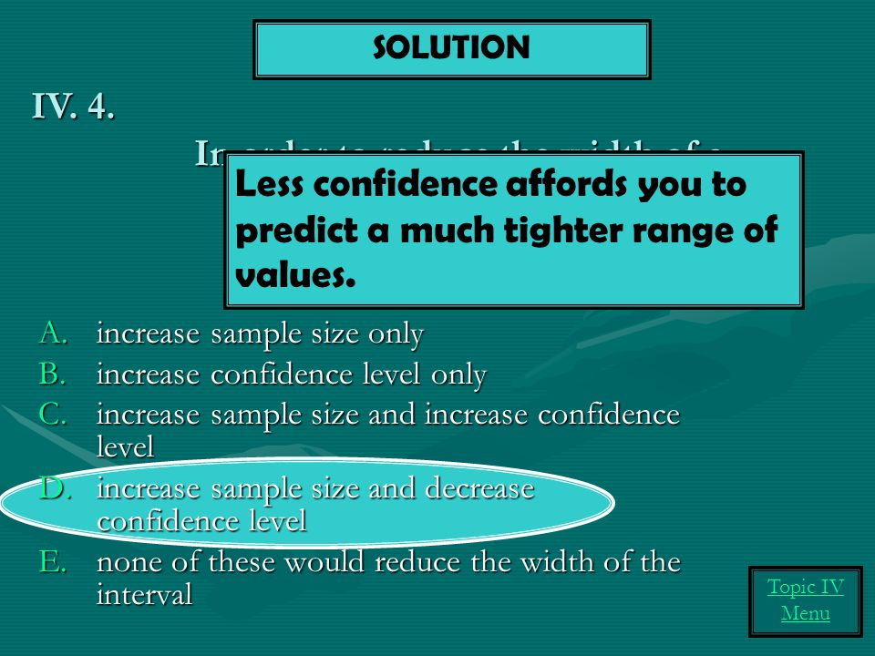 In order to reduce the width of a confidence interval, we can: A.increase sample size only B.increase confidence level only C.increase sample size and increase confidence level D.increase sample size and decrease confidence level E.none of these would reduce the width of the interval IV.