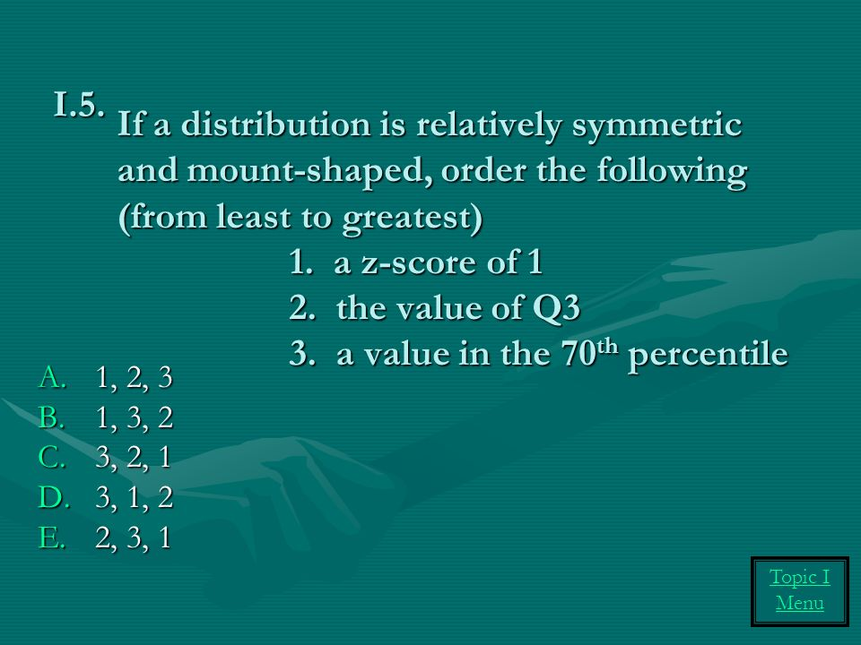 If a distribution is relatively symmetric and mount-shaped, order the following (from least to greatest) 1.