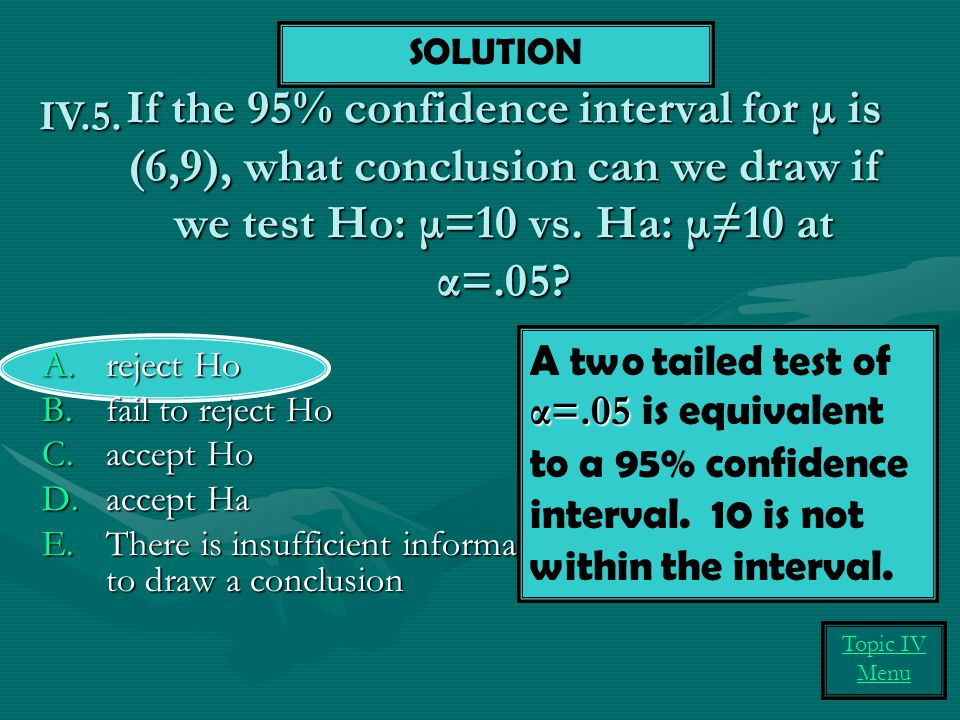 If the 95% confidence interval for μ is (6,9), what conclusion can we draw if we test Ho: μ=10 vs.