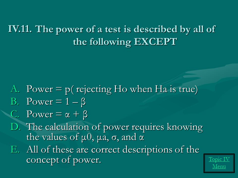 The power of a test is described by all of the following EXCEPT A.Power = p( rejecting Ho when Ha is true) B.Power = 1 – β C.Power = α + β D.The calcu