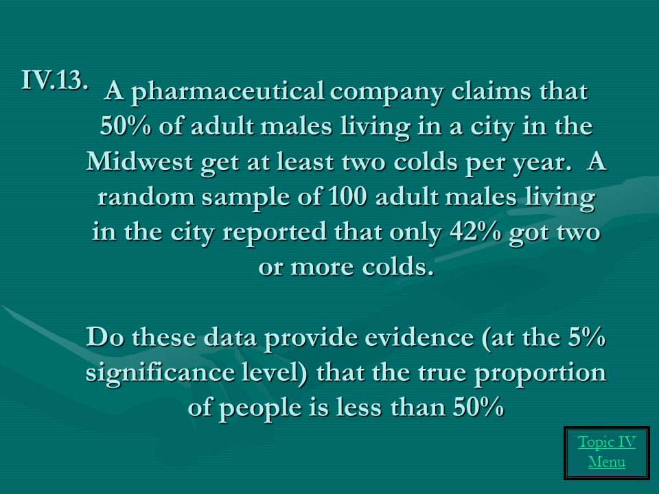 A pharmaceutical company claims that 50% of adult males living in a city in the Midwest get at least two colds per year.