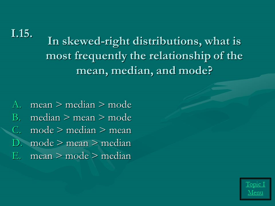 In skewed-right distributions, what is most frequently the relationship of the mean, median, and mode? A.mean > median > mode B.median > mean > mode C