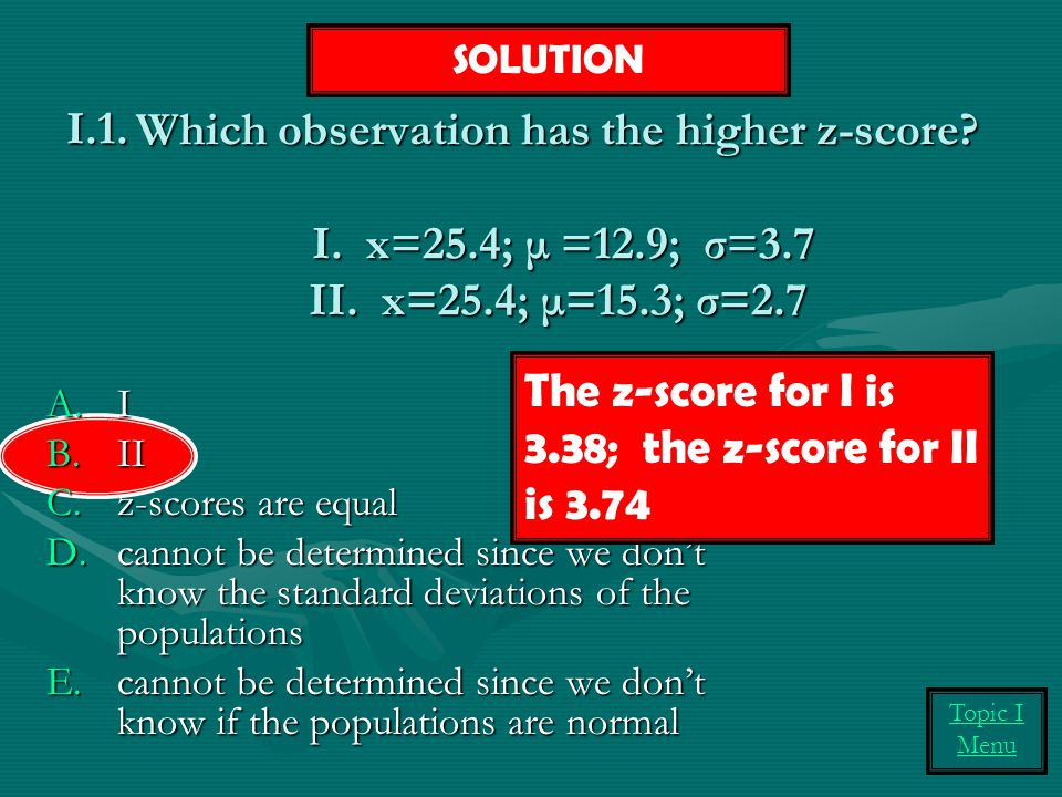 Which observation has the higher z-score.I. x=25.4; μ =12.9; σ=3.7 II.