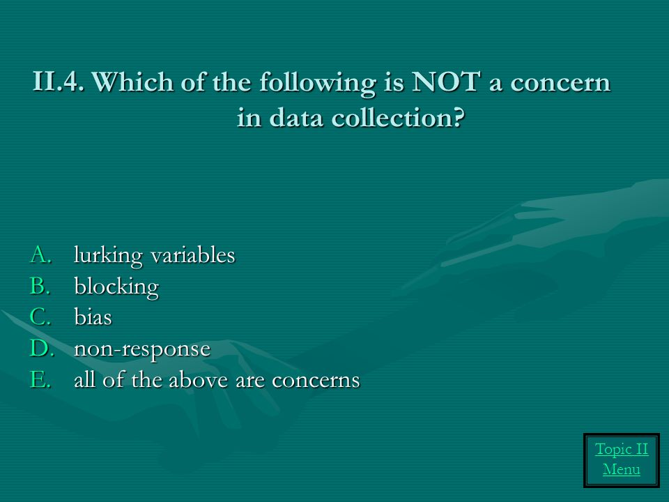 Which of the following is NOT a concern in data collection? A.lurking variables B.blocking C.bias D.non-response E.all of the above are concerns II.4.