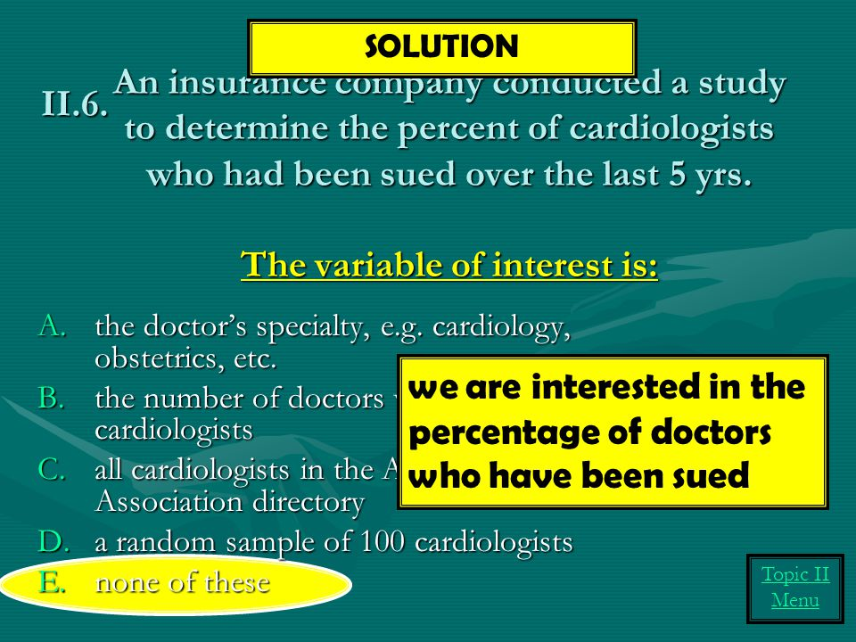 An insurance company conducted a study to determine the percent of cardiologists who had been sued over the last 5 yrs. The variable of interest is: A