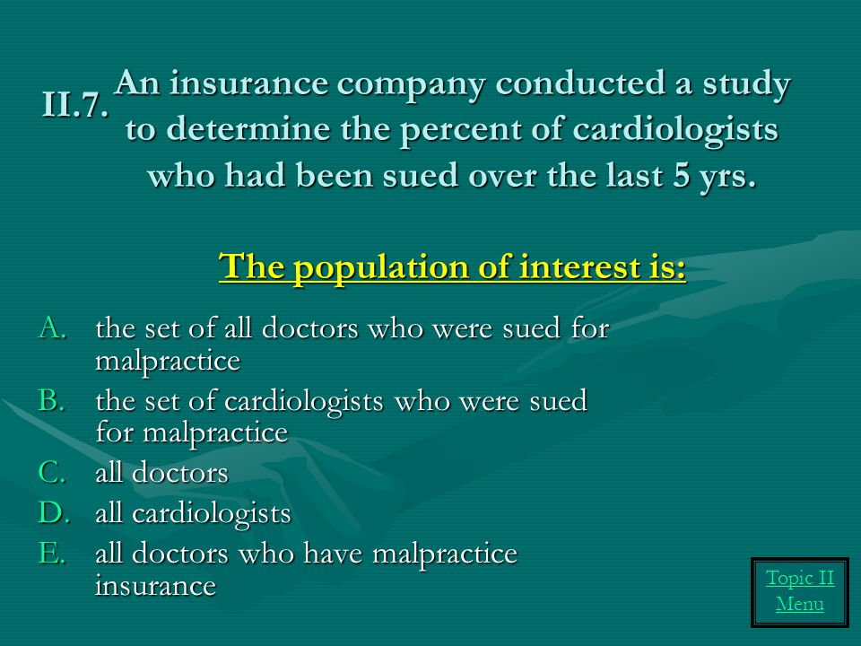 An insurance company conducted a study to determine the percent of cardiologists who had been sued over the last 5 yrs. The population of interest is: