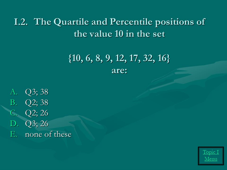 The Quartile and Percentile positions of the value 10 in the set {10, 6, 8, 9, 12, 17, 32, 16} are: A.Q3; 38 B.Q2; 38 C.Q2; 26 D.Q3; 26 E.none of these I.2.