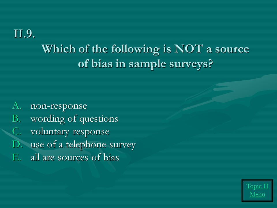 Which of the following is NOT a source of bias in sample surveys? A.non-response B.wording of questions C.voluntary response D.use of a telephone surv
