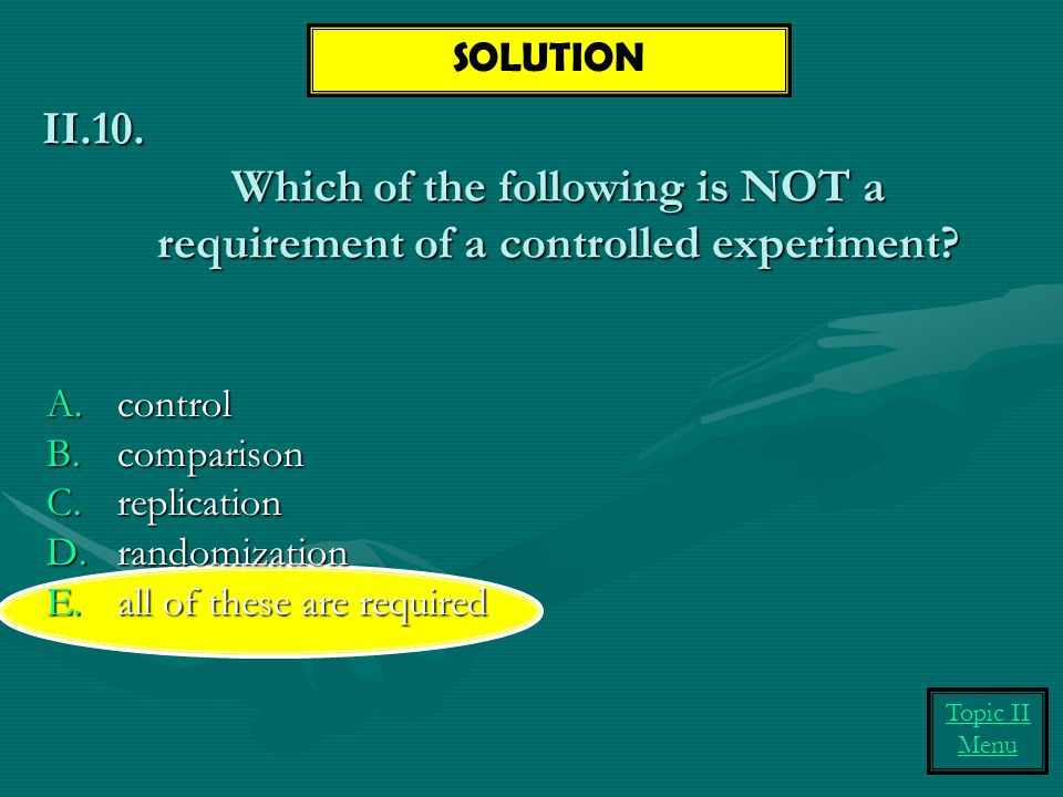 Which of the following is NOT a requirement of a controlled experiment.