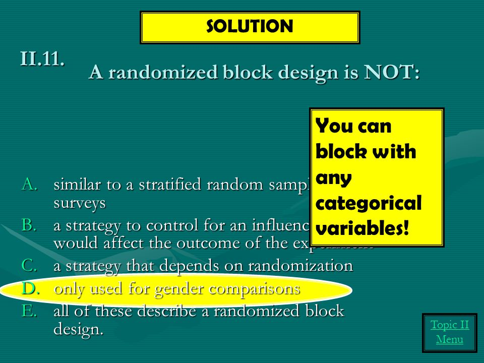 A randomized block design is NOT: A.similar to a stratified random sample for surveys B.a strategy to control for an influence that would affect the outcome of the experiment C.a strategy that depends on randomization D.only used for gender comparisons E.all of these describe a randomized block design.