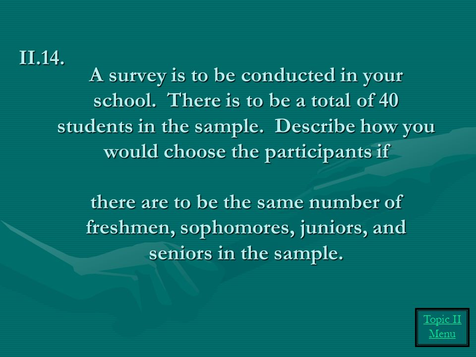 A survey is to be conducted in your school.There is to be a total of 40 students in the sample.