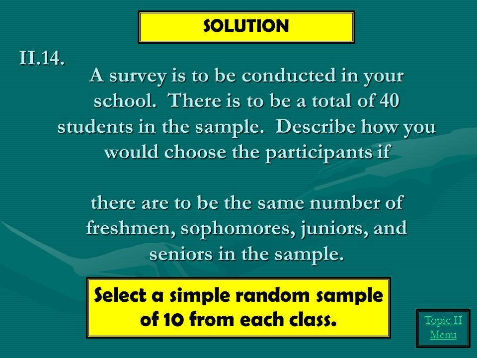 A survey is to be conducted in your school. There is to be a total of 40 students in the sample. Describe how you would choose the participants if the