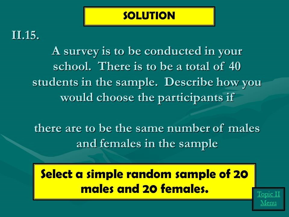 II.15. A survey is to be conducted in your school. There is to be a total of 40 students in the sample. Describe how you would choose the participants