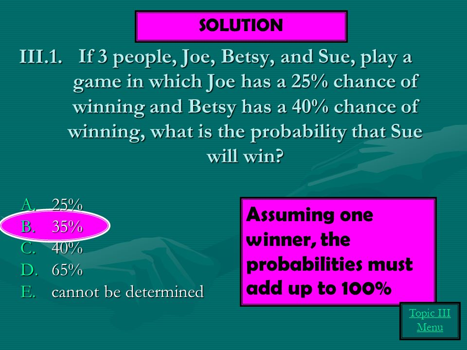 If 3 people, Joe, Betsy, and Sue, play a game in which Joe has a 25% chance of winning and Betsy has a 40% chance of winning, what is the probability that Sue will win.