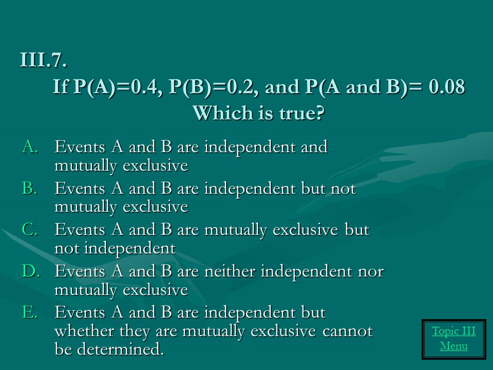 If P(A)=0.4, P(B)=0.2, and P(A and B)= 0.08 Which is true? A.Events A and B are independent and mutually exclusive B.Events A and B are independent bu