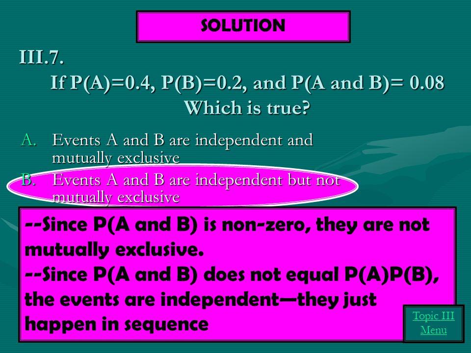 If P(A)=0.4, P(B)=0.2, and P(A and B)= 0.08 Which is true.